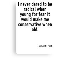 I never dared to be radical when young for fear it would make me conservative when old. Canvas Print