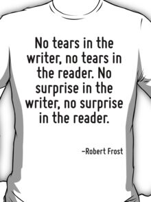 No tears in the writer, no tears in the reader. No surprise in the writer, no surprise in the reader. T-Shirt