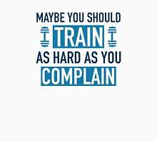 Train As Hard As You Complain Unisex T-Shirt