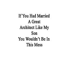 If You Had Married A Great Architect Like My Son You Wouldn't Be In This Mess  by supernova23