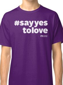 # Say Yes To Love (white text) Classic T-Shirt