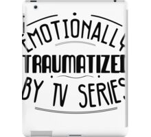 emotionally traumatized by tv series #black iPad Case/Skin