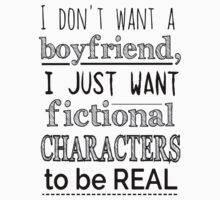 i don't want a boyfriend, I just want fictional characters to be REAL by FandomizedRose