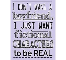 i don't want a boyfriend, I just want fictional characters to be REAL Photographic Print