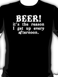 BEER! It's The Reason I Get Up Every Afternoon T-Shirt