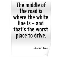 The middle of the road is where the white line is - and that's the worst place to drive. Poster