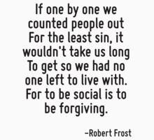 If one by one we counted people out For the least sin, it wouldn't take us long To get so we had no one left to live with. For to be social is to be forgiving. by Quotr