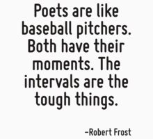 Poets are like baseball pitchers. Both have their moments. The intervals are the tough things. by Quotr