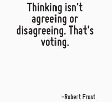 Thinking isn't agreeing or disagreeing. That's voting. by Quotr