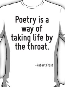 Poetry is a way of taking life by the throat. T-Shirt