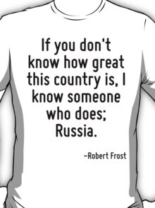 If you don't know how great this country is, I know someone who does; Russia. T-Shirt
