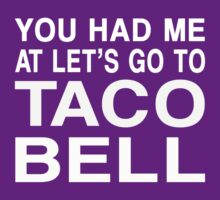 You Had Me At Let's Go To Taco Bell- White by David and La Jeana Bodo