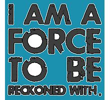 I AM A FORCE TO BE RECKONED WITH! (Version: BLACK) Photographic Print