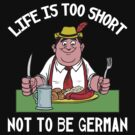 Life Is Too Short Not To Be German by HolidayT-Shirts