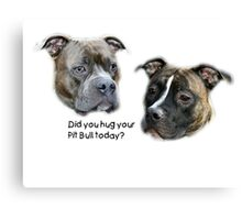 Did you hug your Pit Bull today? Canvas Print