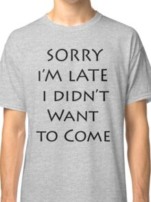 Sorry I'm Late I didn't want to come Classic T-Shirt