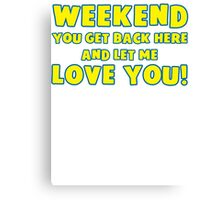 Weekend You Get Back Here And Let Me Love You T Shirt Canvas Print