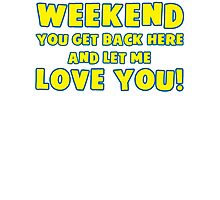 Weekend You Get Back Here And Let Me Love You T Shirt Photographic Print