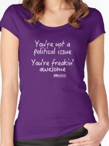 You're Not A Political Issue, Your'e Freakin' Awesome Women's Fitted Scoop T-Shirt