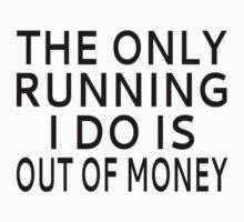 The Only Running I Do Is Out Of Money by coolfuntees