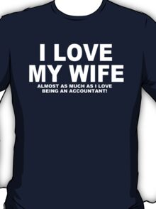I LOVE MY WIFE Almost As Much As I Love Being An Accoutant T-Shirt