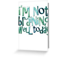 I'm not braining well today Greeting Card