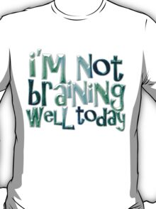 I'm not braining well today T-Shirt