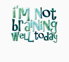 I'm not braining well today Unisex T-Shirt