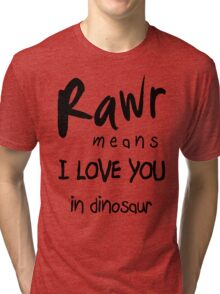 "RAWR - means ""I LOVE YOU"" in dinosaur Tri-blend T-Shirt"