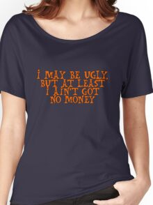 I may be ugly, but at least I ain't got no money Women's Relaxed Fit T-Shirt