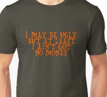 I may be ugly, but at least I ain't got no money Unisex T-Shirt