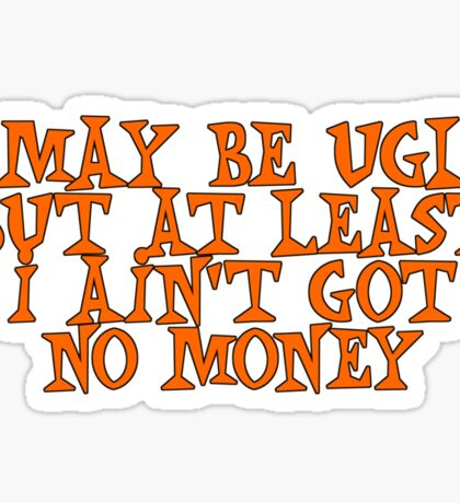 I may be ugly, but at least I ain't got no money Sticker