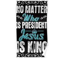 No Matter Who Is President Jesus Is King Poster