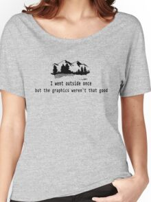 I went outside once but the graphics weren't that good Women's Relaxed Fit T-Shirt