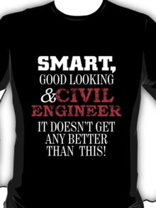 smart good looking and civil engineer it doesn't get any better than this T-Shirt