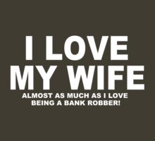 I LOVE MY WIFE Almost As Much As I Love Being A Bank Robber T-Shirt
