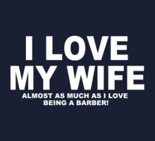 I LOVE MY WIFE Almost As Much As I Love Being A Barber T-Shirt