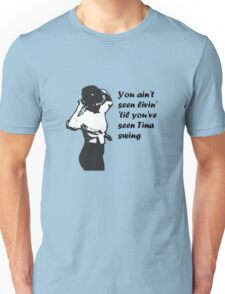 You Ain't Seen Livin' 'Til You've Seen Tina Swing, plain bg Unisex T-Shirt