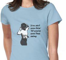 You Ain't Seen Livin' 'Til You've Seen Tina Swing, plain bg Womens Fitted T-Shirt