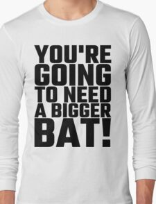 You're Going To Need A Bigger Bat Long Sleeve T-Shirt