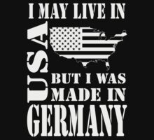 I MAY LIVE IN USA BUT I WAS MADE IN GERMANY T-Shirt