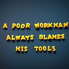 A poor workman always blames his tools by homydesign