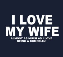 I LOVE MY WIFE Almost As Much As I Love Being A Comedian by Chimpocalypse