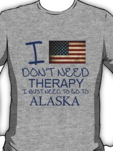 I Don't Need Therapy, I Just Need To Go To Alaska T Shirt T-Shirt