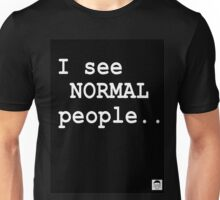 I see normal people.. Unisex T-Shirt