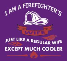 I AM A FIREFIGHTERS WIFE JUST LIKE A REGULAR WIFE EXCEPT MUCH COOLER by imgarry