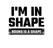 I'm In Shape Round Is A Shape Photographic Print