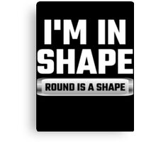 I'm In Shape Round Is A Shape Canvas Print
