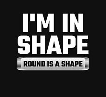 I'm In Shape Round Is A Shape Unisex T-Shirt