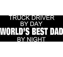 Truck Driver By Day World's Best Dad By Night - Tshirts & Accessories Photographic Print